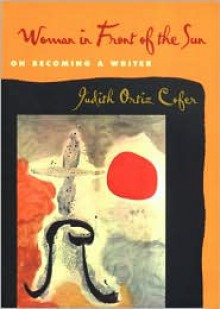 Woman in Front of the Sun: On Becoming a Writer - Judith Ortiz Cofer