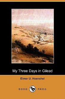 My Three Days in Gilead - Elmer U. Hoenshel