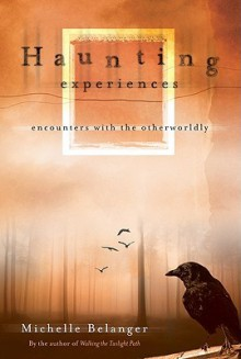 Haunting Experiences: Encounters with the Otherworldly - Michelle Belanger