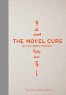 The Novel Cure: An A to Z of Literary Remedies - Ella Berthoud, Susan Elderkin