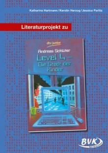 Literaturprojekt Level 4 - die Stadt der Kinder: 5. - 7. Klasse - Katharina Hartmann, Kerstin Herzog, Jessica Parlitz