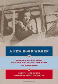 A Few Good Women: America's Military Women from World War I to the Wars in Iraq and Afghanistan - Rosemary Neidel-Greenlee,Evelyn M. Monahan