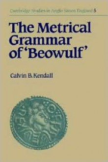The Metrical Grammar of Beowulf - Calvin B. Kendall, Simon Keynes (Editor), Andy Orchard (Editor)
