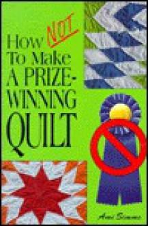 How Not to Make a Prize-Winning Quilt - Ami Simms