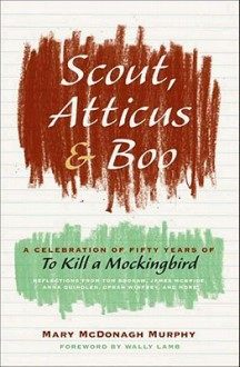 Scout, Atticus, and Boo: A Celebration of Fifty Years of To Kill a Mockingbird - Mary McDonagh Murphy