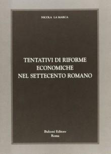 Tentativi Di Riforme Economiche Nel Settecento Romano - Nicola La Marca