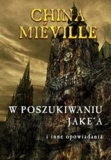 W poszukiwaniu Jake'a i inne opowiadania - China Miéville