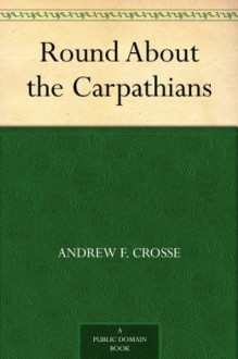 Round About the Carpathians - Andrew F. Crosse