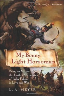 My Bonny Light Horseman: Being an Account of the Further Adventures of Jacky Faber, in Love and War - L.A. Meyer