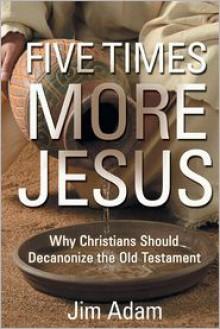 Five Times More Jesus: Why Christians Should Decanonize the Old Testament - Jim Adam
