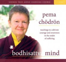 Bodhisattva Mind: Teachings to Cultivate Courage and Awareness in the Midst of Suffering - Pema Chödrön