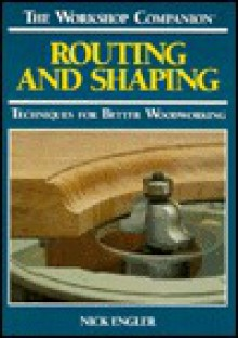 Routing and Shaping: Techniques for Better Woodworking - Nick Engler