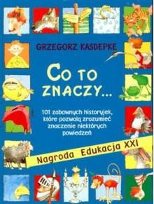 Co to znaczy... 101 zabawnych historyjek, kóre pozwolą zrozumieć znaczenie niektórych powiedzeń. - Grzegorz Kasdepke