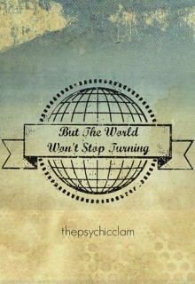 But The World Won't Stop Turning - thepsychicclam