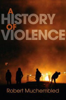 A History of Violence: From the End of the Middle Ages to the Present - Robert Muchembled