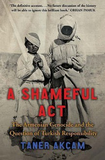 A Shameful Act: The Armenian Genocide And The Question Of Turkish Responsibility - Taner Akçam