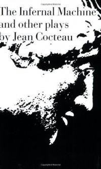 The Infernal Machine and Other Plays - Jean Cocteau, Albert Bermel, John Savacool, Dudley Fitts, W.H. Auden, Mary Hoeck, E.E. Cummings