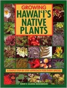 Growing Hawaii's Native Plants: A Simple Step-by-Step Approach for Every Species - Kerin E. Lilleeng-Rosenberger