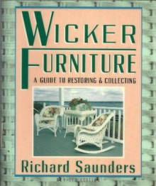 Wicker Furniture: A Guide To Restoring: and Collecting Revised and Updated - Richard Saunders