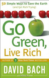 Go Green, Live Rich: 50 Simple Ways to Save the Earth and Get Rich Trying - David Bach;Hillary Rosner