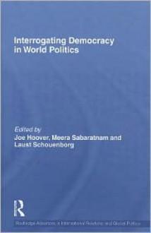 Interrogating Democracy in World Politics - Joe Hoover, Meera Sabaratnam, Laust Schouenborg