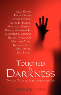 Touched by Darkness - Julia Kavan, Peter Giglio, Thomas Gueli, K.W. Taylor, Dee Pratt, Ronn E. Taylor, Catherine Cavendish, Matthew Cherry, Elson Meehan, Keith Melton, Patrick Anderson Jr., Nell DuVall