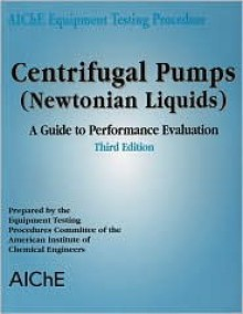 Aiche Equipment Testing Procedure - Centrifugal Pumps (Newtonian Liquids): A Guide to Performance Evaluation - American Institute of Chemical Engineers (AIChE)
