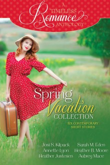 A Timeless Romance Anthology: Spring Vacation Collection - Josi S. Kilpack, Annette Lyon, Heather Justesen, Sarah M. Eden, Heather B. Moore, Aubrey Mace