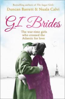 GI Brides: The wartime girls who crossed the Atlantic for love - Duncan Barrett, Nuala Calvi