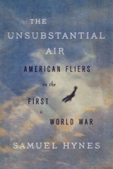 The Unsubstantial Air: American Fliers in the First World War - Samuel Hynes