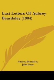 Last Letters of Aubrey Beardsley (1904) - Aubrey Beardsley, John Nicholas Gray