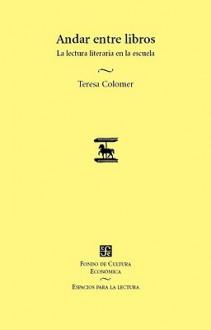 Andar Entre Libros. La Lectura Literaria En La Escuela - Teresa Colomer
