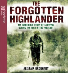 The Forgotten Highlander: My Incredible Story of Survival During the War in the Far East - Alistair Urquhart, David Rintoul