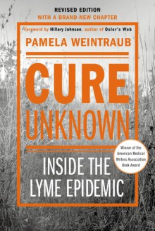 Cure Unknown (Revised Edition): Inside the Lyme Epidemic - Pamela Weintraub