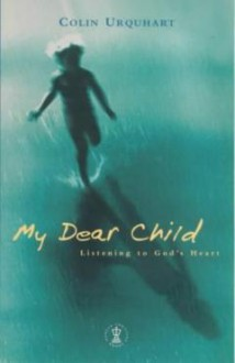 My Dear Child: Listening to God's Heart - Colin Urquhart