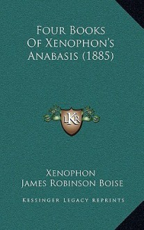 Four Books of Xenophon's Anabasis - Xenophon, James Robinson Boise
