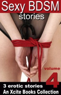 Sexy BDSM Stories - Volume Four - An Xcite Books Collection - Alex Severn, K D Grace, Kay Jaybee