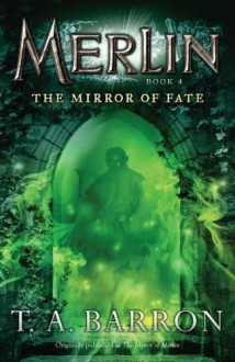 The Mirror of Fate (Merlin, #4) - T.A. Barron