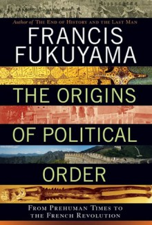 The Origins of Political Order: From Prehuman Times to the French Revolution - Francis Fukuyama