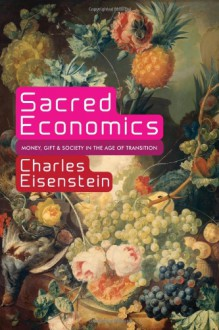 Sacred Economics: Money, Gift, and Society in the Age of Transition - Charles Eisenstein