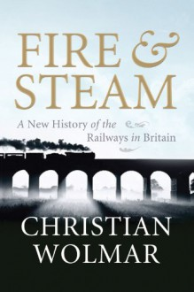Fire and Steam: A New History of the Railways in Britain - Christian Wolmar
