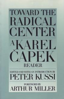 Toward the Radical Center: A Karel Capek Reader - Arthur Miller, Peter Kussi, Peter Kussi