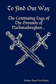To Find Our Way - The Continuing Saga of the Grounds of Nachmasheeghan - Andrea Dean Van Scoyoc