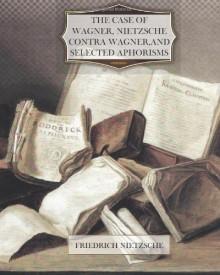 The Case of Wagner, Nietzsche Contra Wagner, and Selected Aphorisms - Friedrich Nietzsche