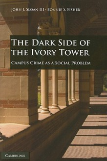 The Dark Side of the Ivory Tower: Campus Crime as a Social Problem - John J. Sloan III, Bonnie S. Fisher