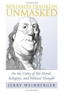 Benjamin Franklin Unmasked: On the Unity of His Moral, Religious, and Political Thought - Jerry Weinberger