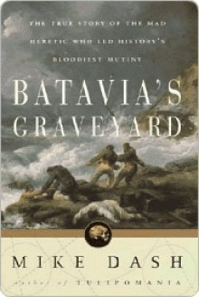Batavia's Graveyard: The True Story of the Mad Heretic Who Led History's Bloodiest Meeting - Mike Dash