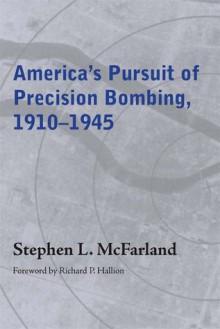 America's Pursuit of Precision Bombing, 1910-1945 - Stephen L. McFarland, Richard P. Hallion