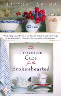 The Provence Cure for the Brokenhearted: A Novel - Bridget Asher