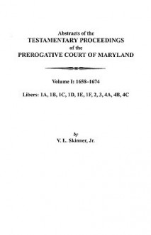 Abstracts of the Testamentary Proceedings of the Prerogative Court of Maryland. Volume I: 1658-1674 - Vernon L. Skinner Jr.
